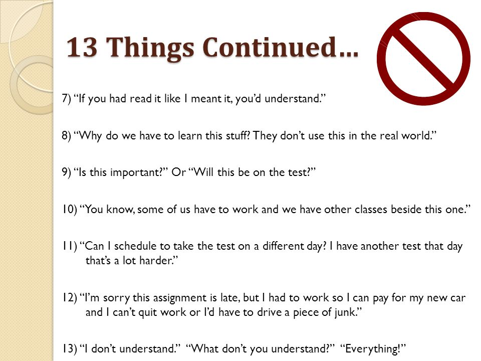 13 Things Continued… 7) If you had read it like I meant it, you'd understand. 8) Why do we have to learn this stuff.