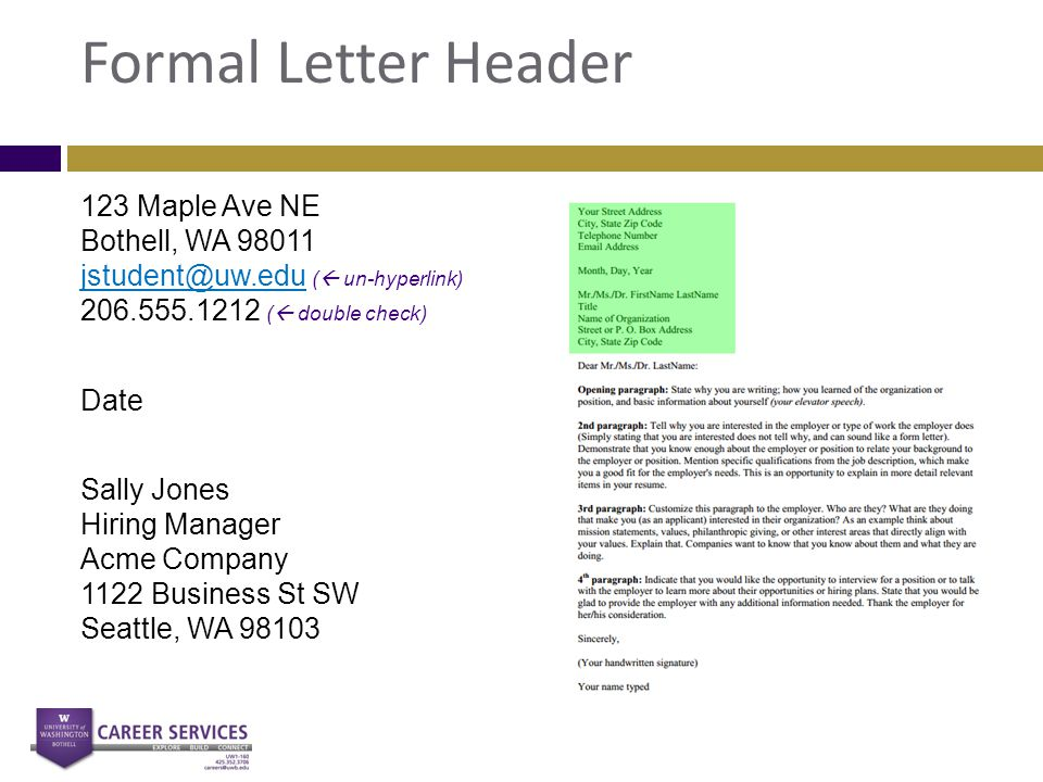 Formal Letter Header 123 Maple Ave NE Bothell, WA 98011 jstudent@uw.edu (  un-hyperlink) 206.555.1212 (  double check) jstudent@uw.edu Date Sally Jo