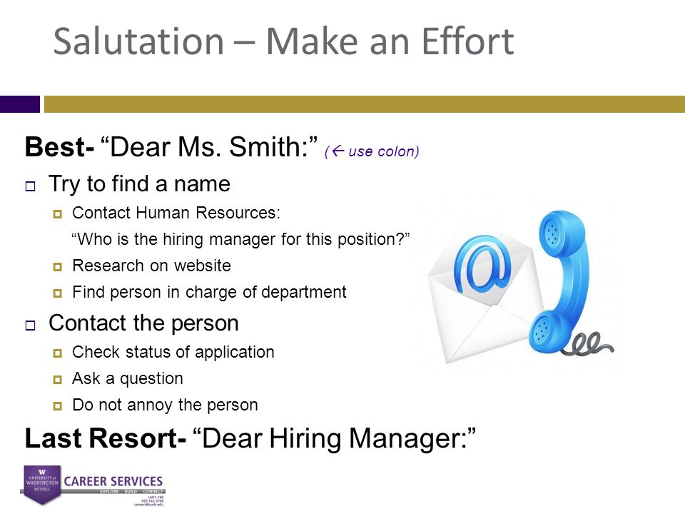 "Salutation – Make an Effort Best- ""Dear Ms. Smith:"" (  use colon)  Try to find a name  Contact Human Resources: ""Who is the hiring manager for this"