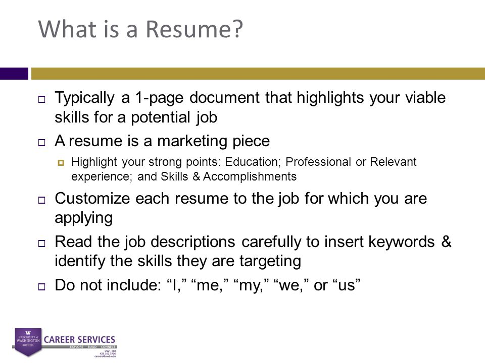 What is a Resume?  Typically a 1-page document that highlights your viable skills for a potential job  A resume is a marketing piece  Highlight you