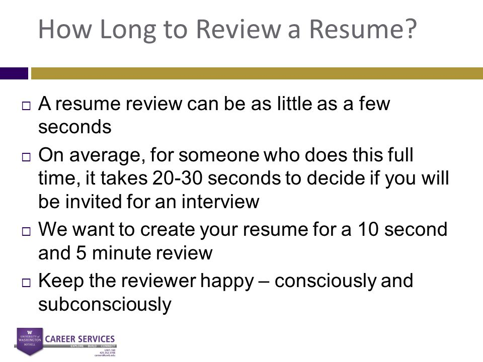 How Long to Review a Resume?  A resume review can be as little as a few seconds  On average, for someone who does this full time, it takes 20-30 sec