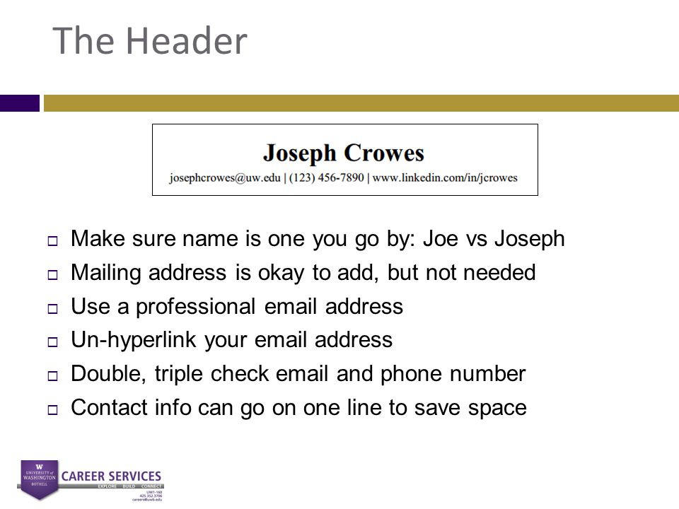 The Header  Make sure name is one you go by: Joe vs Joseph  Mailing address is okay to add, but not needed  Use a professional email address  Un-h