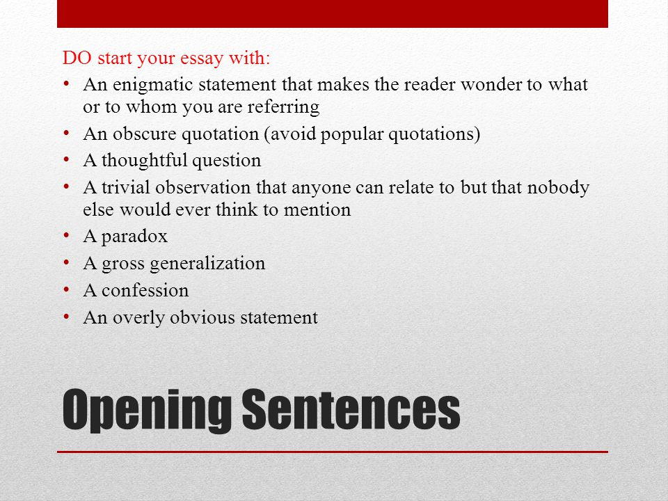 Opening Sentences DO start your essay with: An enigmatic statement that makes the reader wonder to what or to whom you are referring An obscure quotation (avoid popular quotations) A thoughtful question A trivial observation that anyone can relate to but that nobody else would ever think to mention A paradox A gross generalization A confession An overly obvious statement