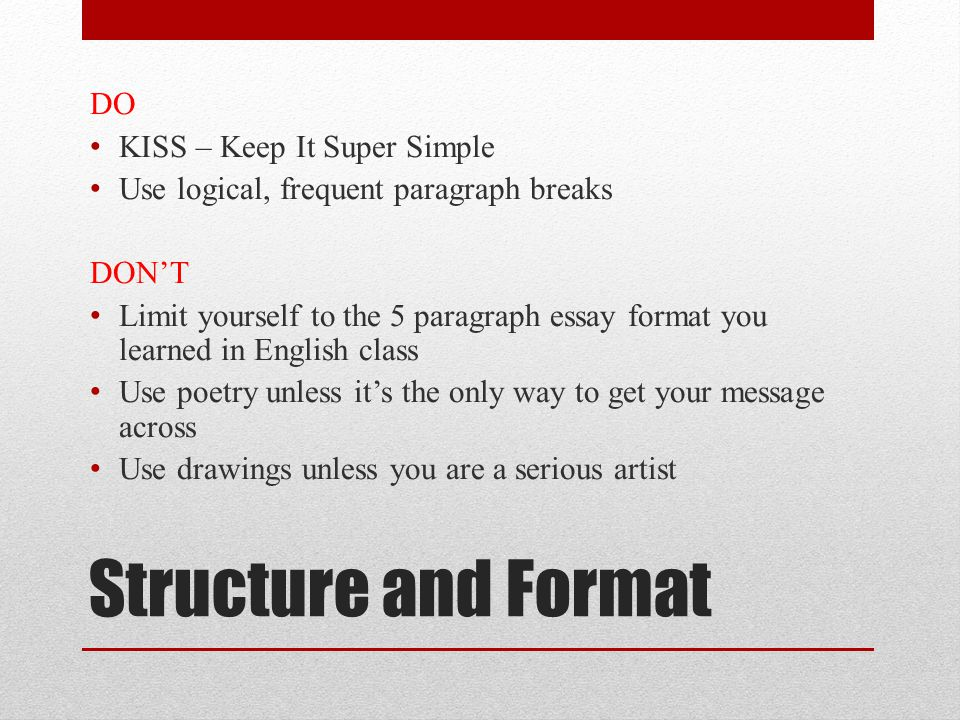 Structure and Format DO KISS – Keep It Super Simple Use logical, frequent paragraph breaks DON'T Limit yourself to the 5 paragraph essay format you learned in English class Use poetry unless it's the only way to get your message across Use drawings unless you are a serious artist