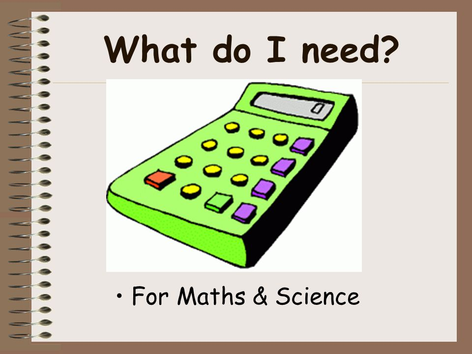 What do I need? For Maths & Science