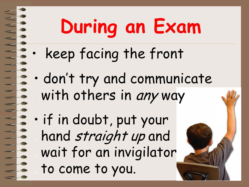 During an Exam keep facing the front if in doubt, put your. hand straight up and. wait for an invigilator. to come to you. don't try and communicate.