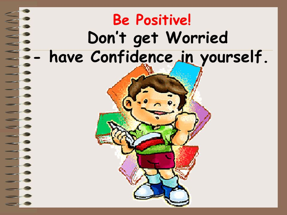 Be Positive! Don't get Worried - have Confidence in yourself.
