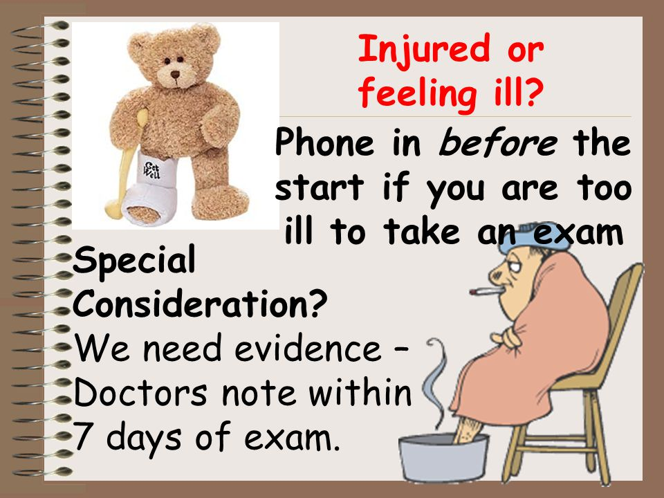 Injured or feeling ill? Special Consideration? We need evidence – Doctors note within 7 days of exam. Phone in before the start if you are too ill to