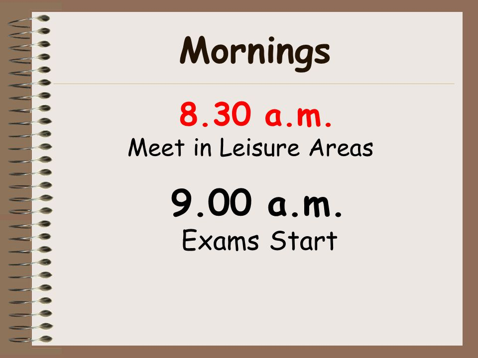 Mornings 9.00 a.m. Exams Start 8.30 a.m. Meet in Leisure Areas