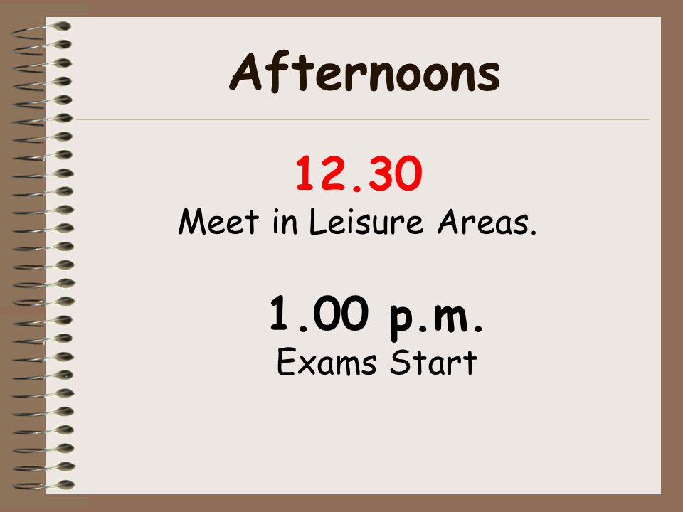 Afternoons 12.30 Meet in Leisure Areas. 1.00 p.m. Exams Start