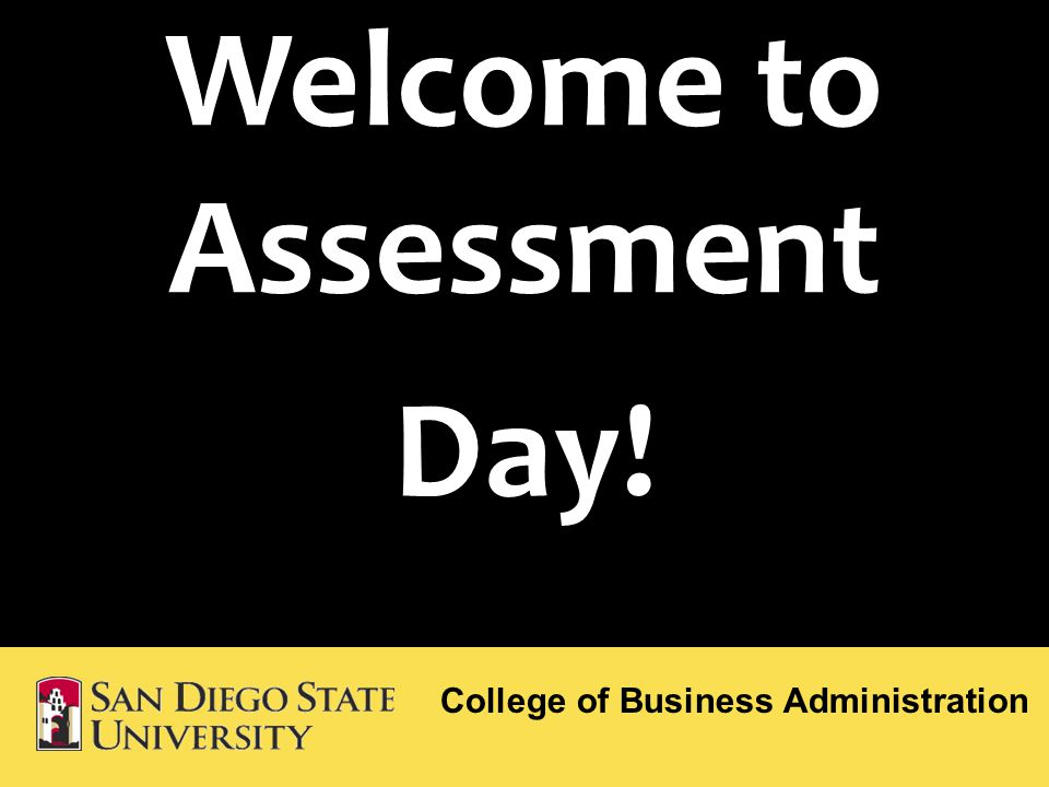 Welcome to Assessment Day! College of Business Administration