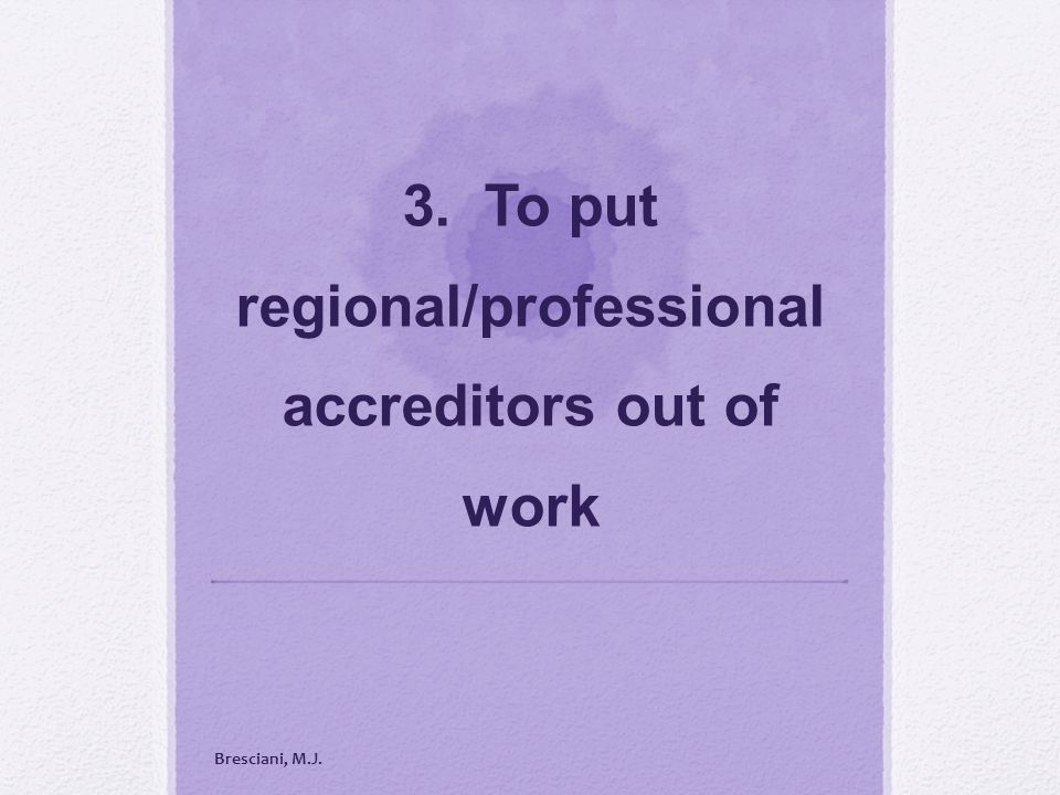 3. To put regional/professional accreditors out of work Bresciani, M.J.