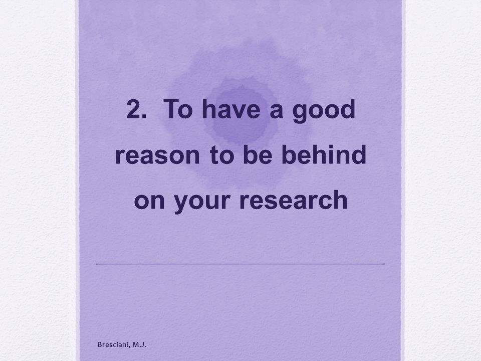 2. To have a good reason to be behind on your research Bresciani, M.J.