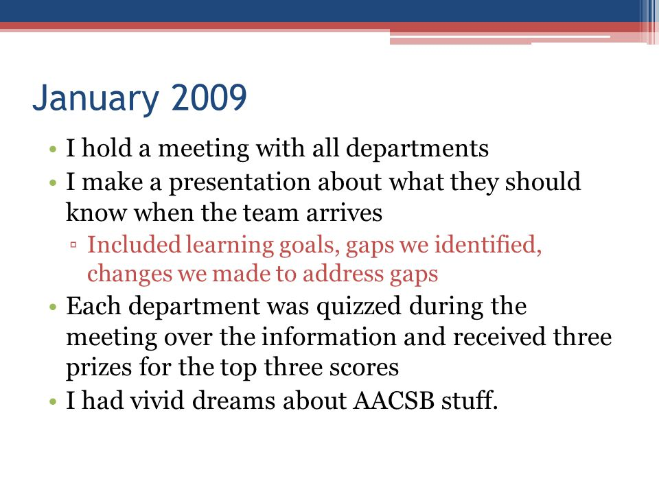 January 2009 I hold a meeting with all departments I make a presentation about what they should know when the team arrives ▫Included learning goals, gaps we identified, changes we made to address gaps Each department was quizzed during the meeting over the information and received three prizes for the top three scores I had vivid dreams about AACSB stuff.