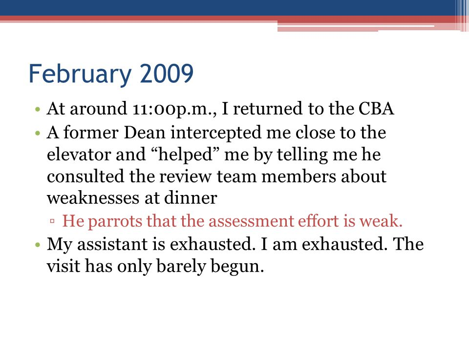February 2009 At around 11:00p.m., I returned to the CBA A former Dean intercepted me close to the elevator and helped me by telling me he consulted the review team members about weaknesses at dinner ▫He parrots that the assessment effort is weak.