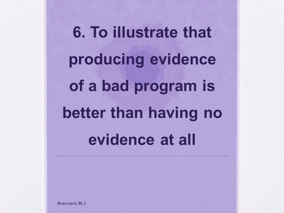 6. To illustrate that producing evidence of a bad program is better than having no evidence at all Bresciani, M.J.