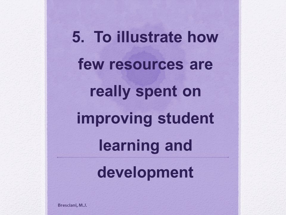 5. To illustrate how few resources are really spent on improving student learning and development Bresciani, M.J.