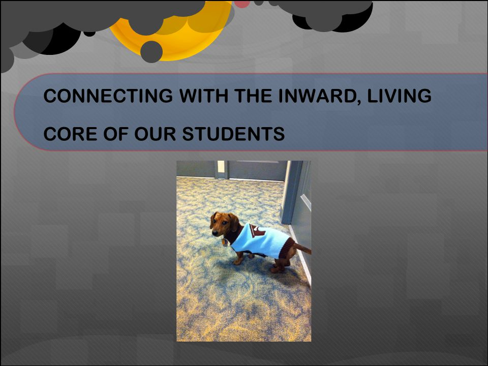 CONNECTING WITH THE INWARD, LIVING CORE OF OUR STUDENTS