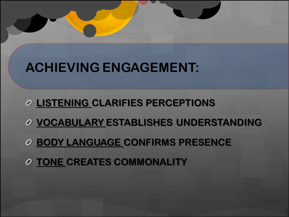 ACHIEVING ENGAGEMENT: LISTENING CLARIFIES PERCEPTIONS VOCABULARY ESTABLISHES UNDERSTANDING BODY LANGUAGE CONFIRMS PRESENCE TONE CREATES COMMONALITY