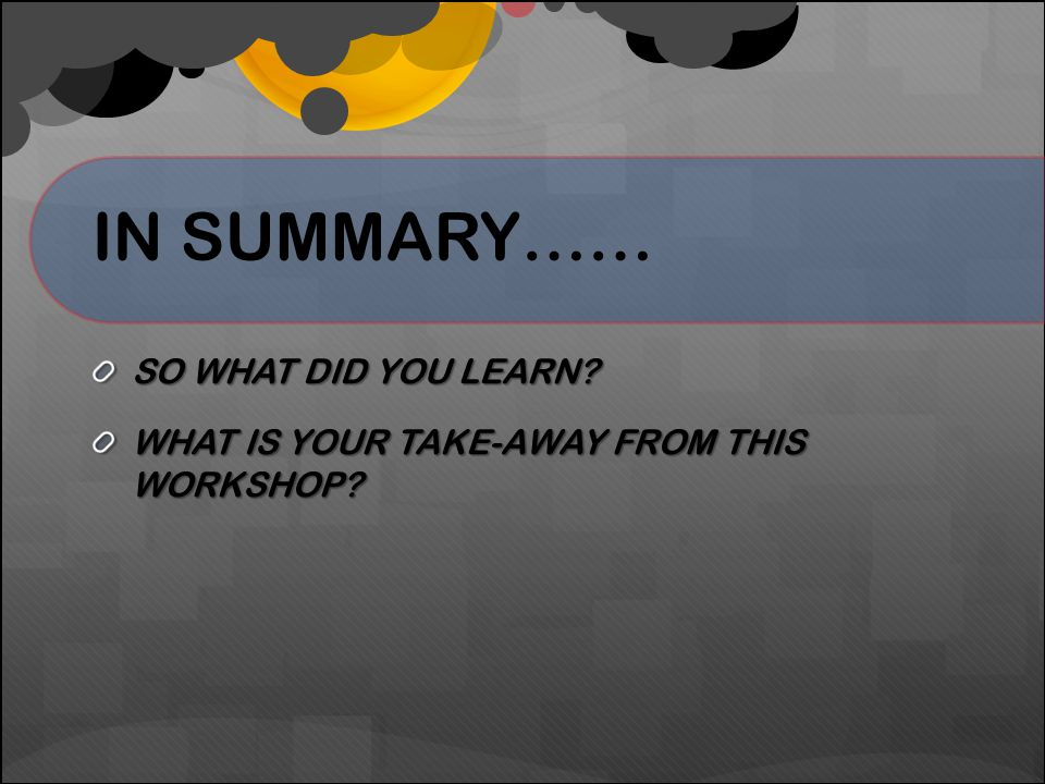 IN SUMMARY…… SO WHAT DID YOU LEARN? WHAT IS YOUR TAKE-AWAY FROM THIS WORKSHOP?