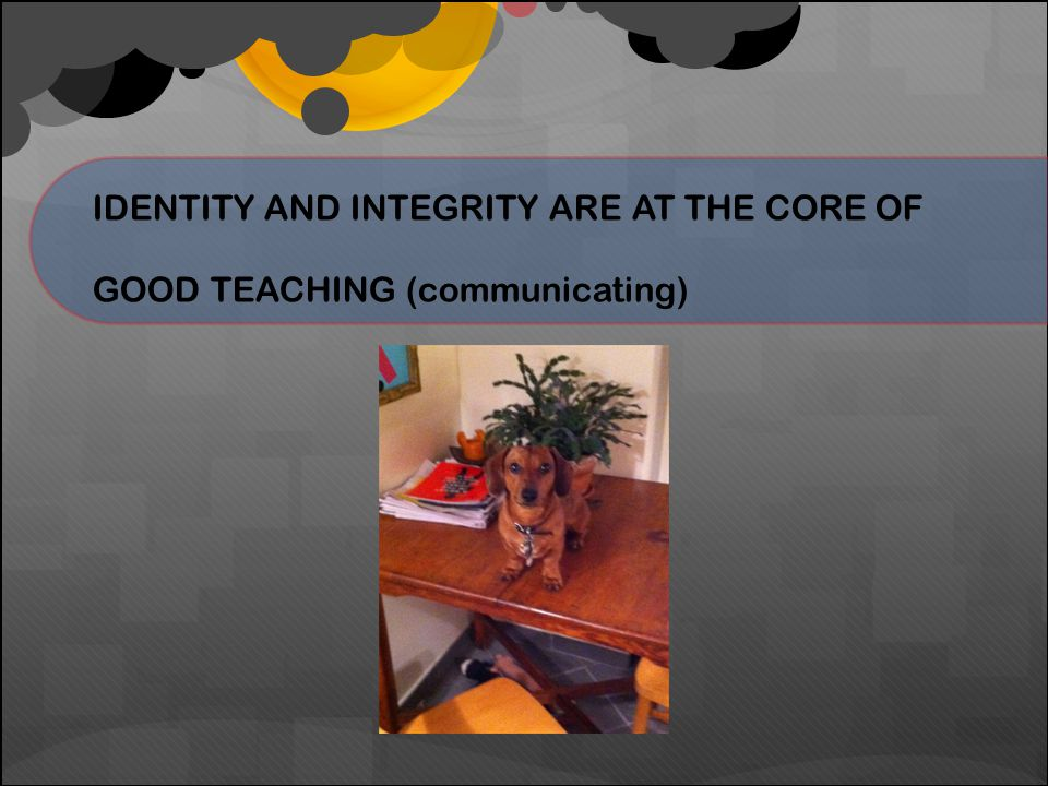 IDENTITY AND INTEGRITY ARE AT THE CORE OF GOOD TEACHING (communicating)