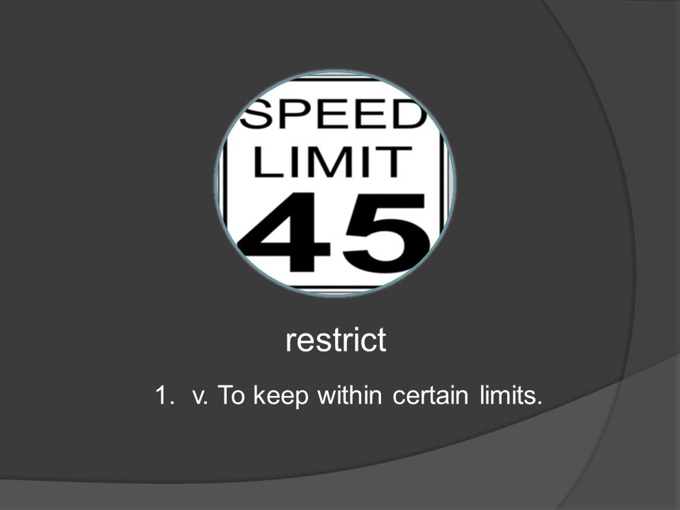 restrict 1.v. To keep within certain limits.