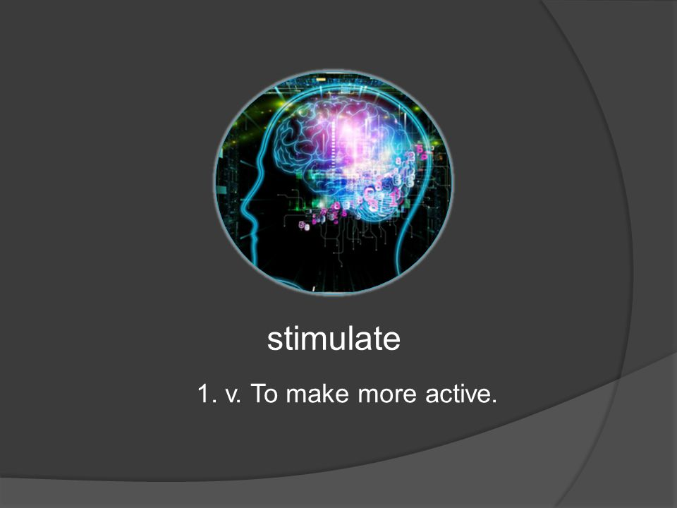 stimulate 1. v. To make more active.