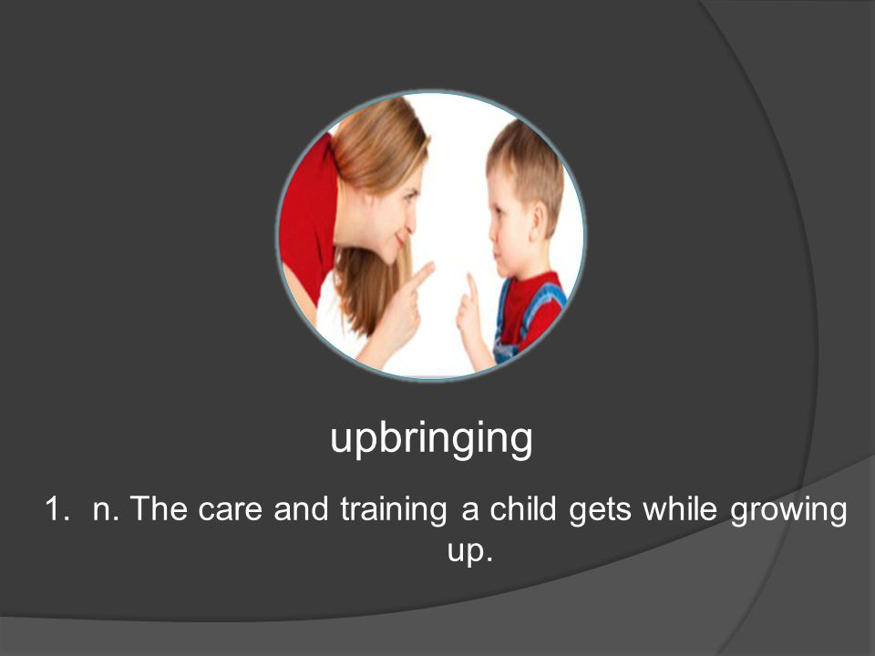 upbringing 1.n. The care and training a child gets while growing up.