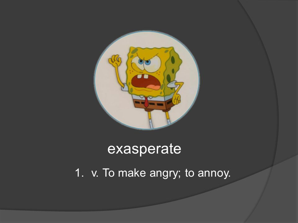 exasperate 1.v. To make angry; to annoy.