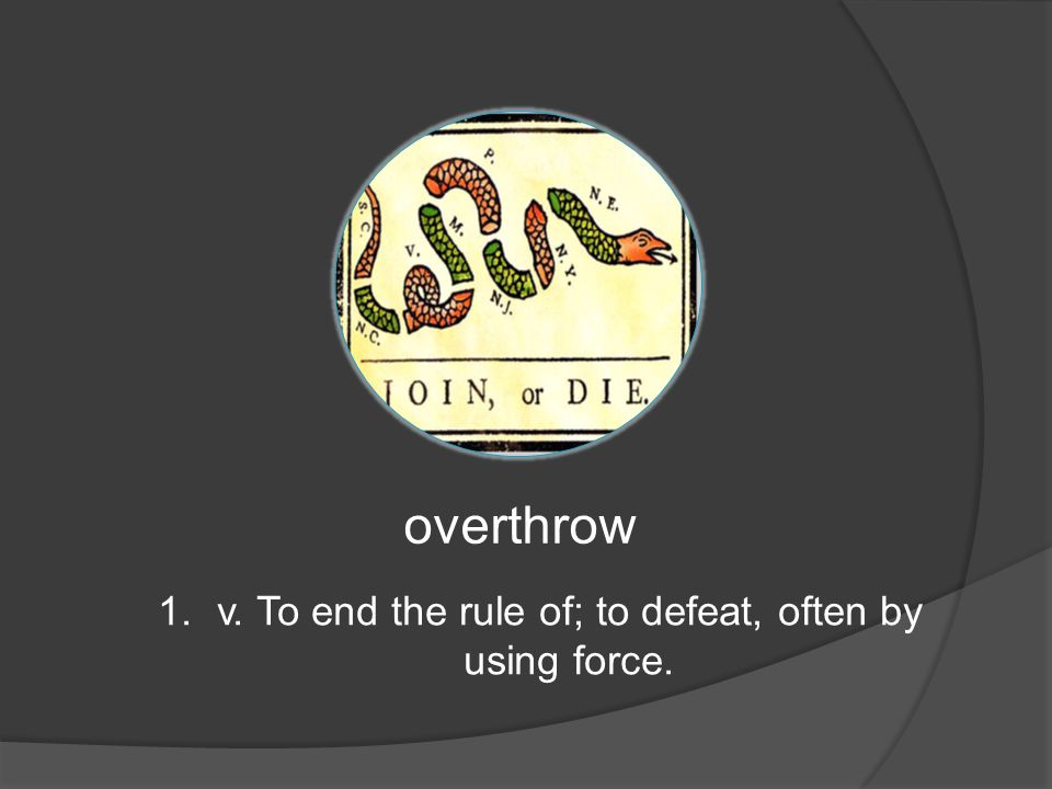 overthrow 1.v. To end the rule of; to defeat, often by using force.