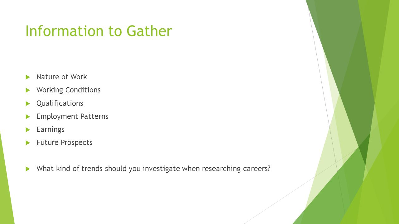 Information to Gather  Nature of Work  Working Conditions  Qualifications  Employment Patterns  Earnings  Future Prospects  What kind of trends should you investigate when researching careers