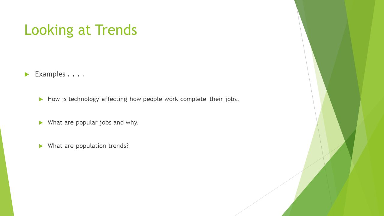 Looking at Trends  Examples....  How is technology affecting how people work complete their jobs.