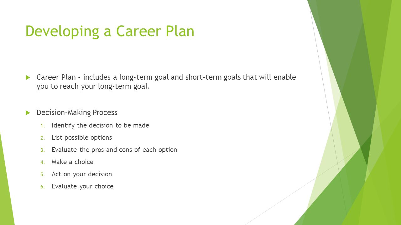 Developing a Career Plan  Career Plan – includes a long-term goal and short-term goals that will enable you to reach your long-term goal.