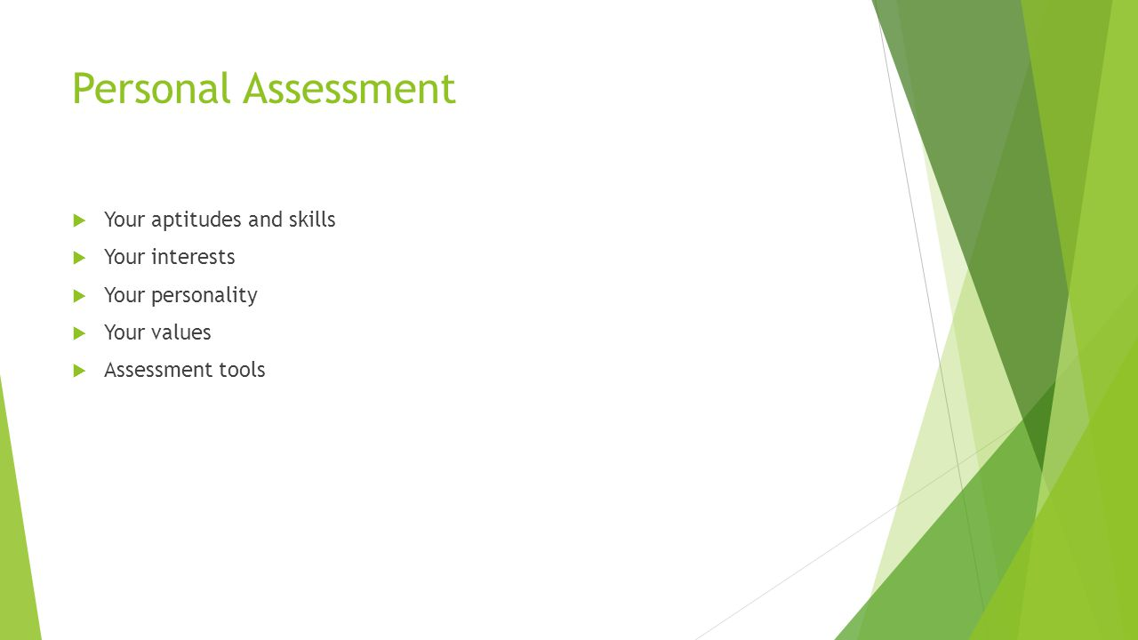 Personal Assessment  Your aptitudes and skills  Your interests  Your personality  Your values  Assessment tools