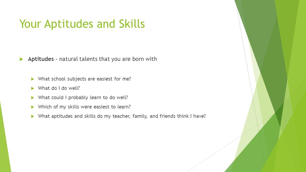 Your Aptitudes and Skills  Aptitudes – natural talents that you are born with  What school subjects are easiest for me.