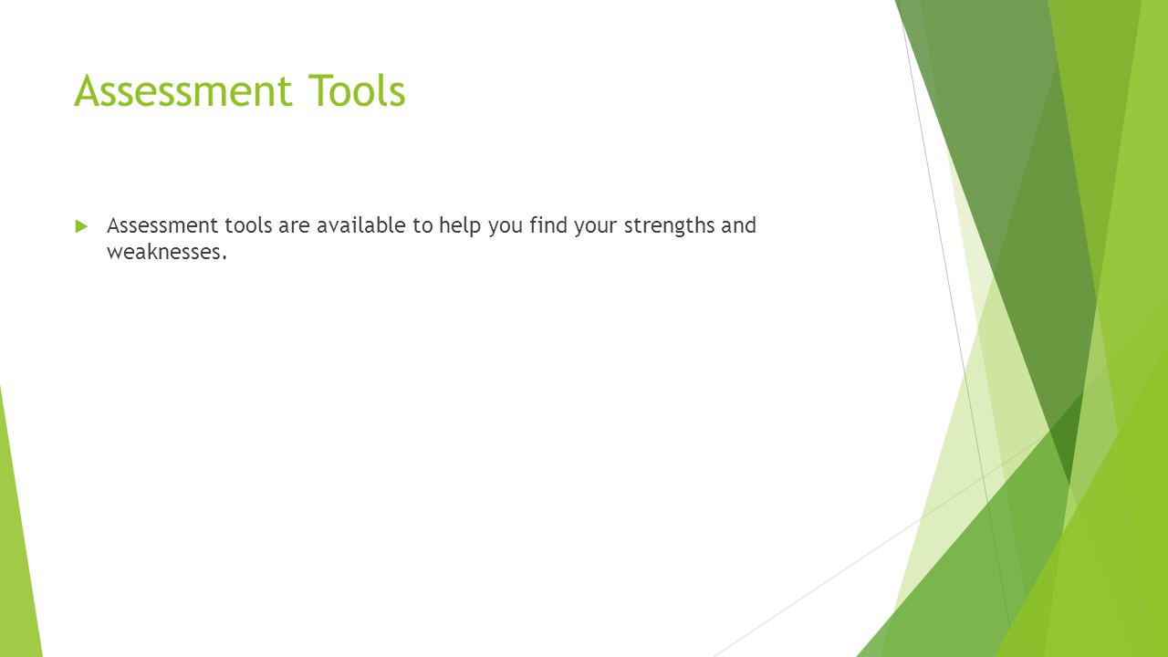 Assessment Tools  Assessment tools are available to help you find your strengths and weaknesses.