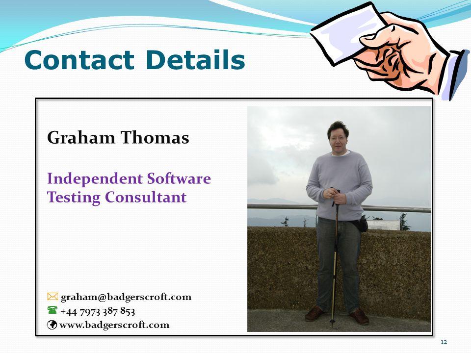 Contact Details 12 Graham Thomas Independent Software Testing Consultant  graham@badgerscroft.com  +44 7973 387 853 www.badgerscroft.com