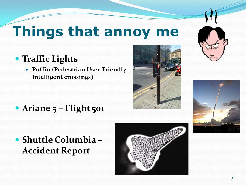 Things that annoy me Traffic Lights Puffin (Pedestrian User-Friendly Intelligent crossings) Ariane 5 – Flight 501 Shuttle Columbia – Accident Report 8