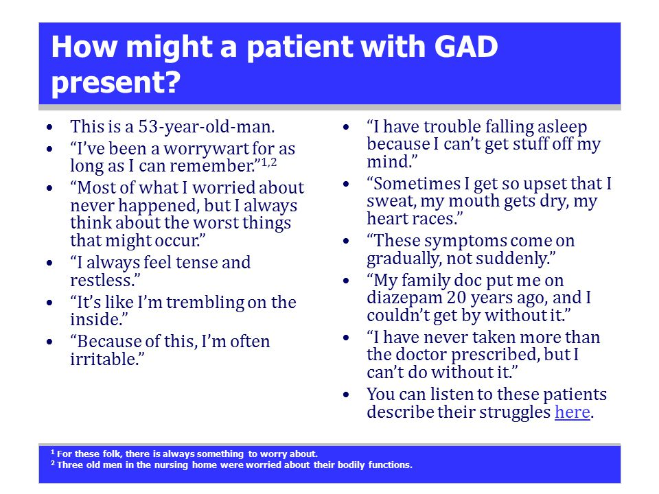 "How might a patient with GAD present? This is a 53-year-old-man. ""I've been a worrywart for as long as I can remember."" 1,2 ""Most of what I worried ab"