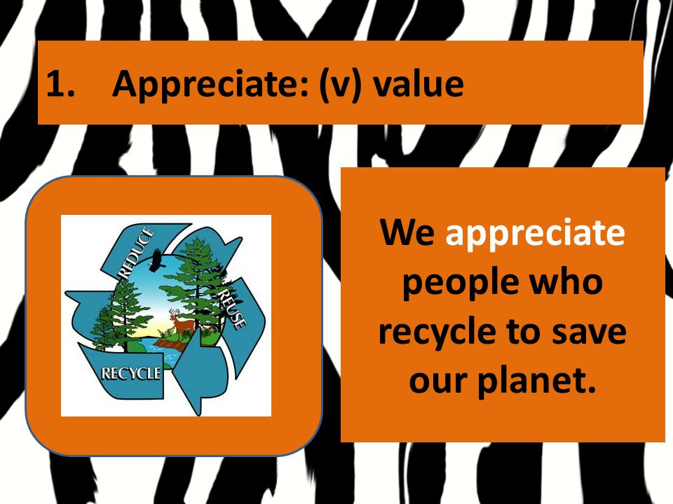 1.Appreciate: (v) value We appreciate people who recycle to save our planet.