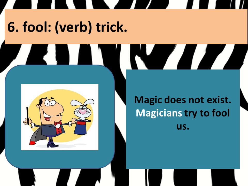 6. fool: (verb) trick. Magic does not exist. Magicians try to fool us.