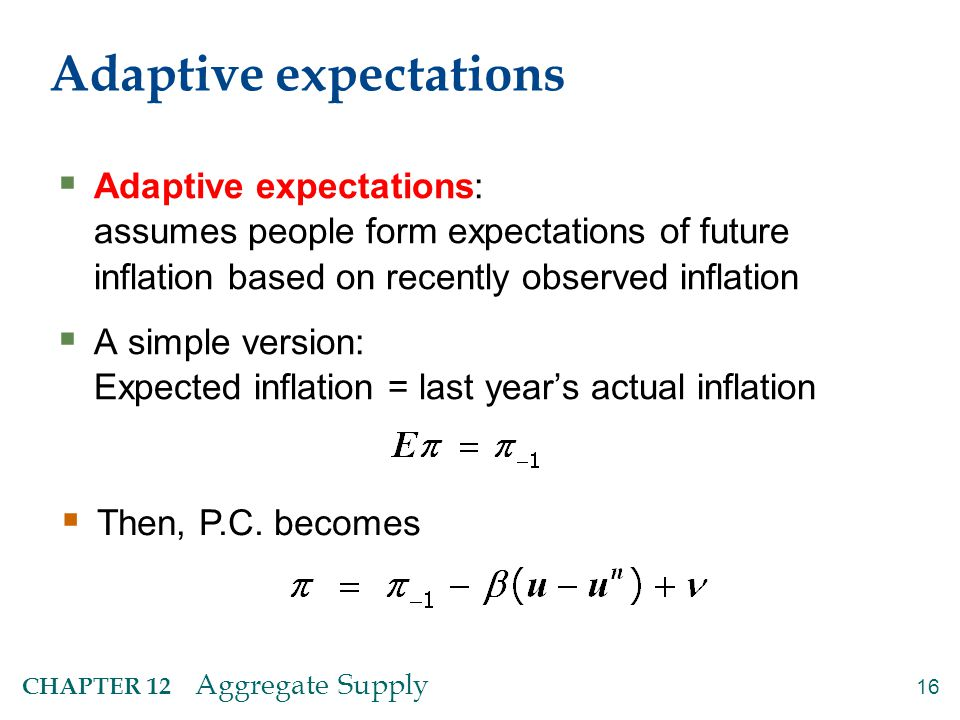 16 CHAPTER 12 Aggregate Supply Adaptive expectations  Adaptive expectations: assumes people form expectations of future inflation based on recently o