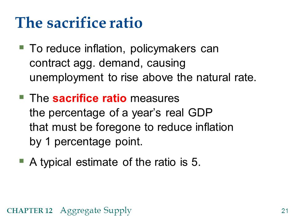 21 CHAPTER 12 Aggregate Supply The sacrifice ratio  To reduce inflation, policymakers can contract agg. demand, causing unemployment to rise above th