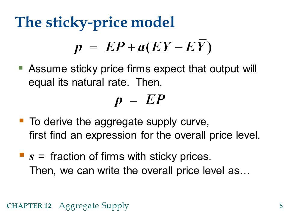 5 CHAPTER 12 Aggregate Supply The sticky-price model  Assume sticky price firms expect that output will equal its natural rate. Then,  To derive the