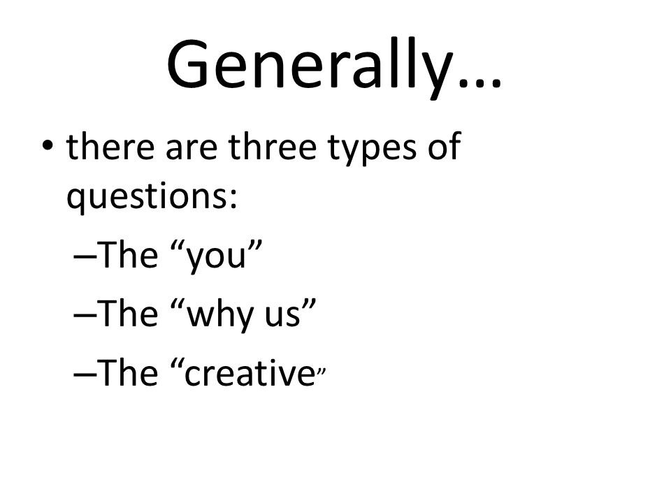Generally… there are three types of questions: – The you – The why us – The creative