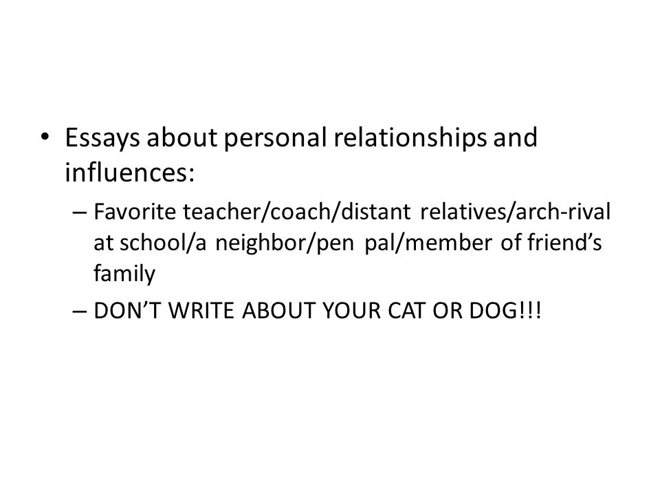 Essays about personal relationships and influences: – Favorite teacher/coach/distant relatives/arch-rival at school/a neighbor/pen pal/member of friend's family – DON'T WRITE ABOUT YOUR CAT OR DOG!!!
