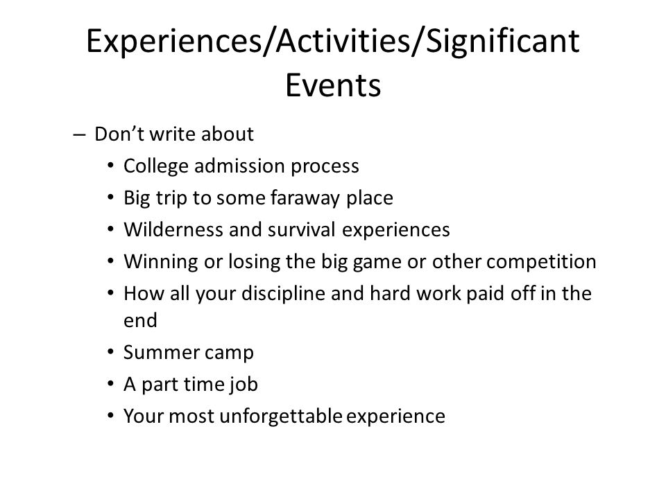 Experiences/Activities/Significant Events – Don't write about College admission process Big trip to some faraway place Wilderness and survival experiences Winning or losing the big game or other competition How all your discipline and hard work paid off in the end Summer camp A part time job Your most unforgettable experience