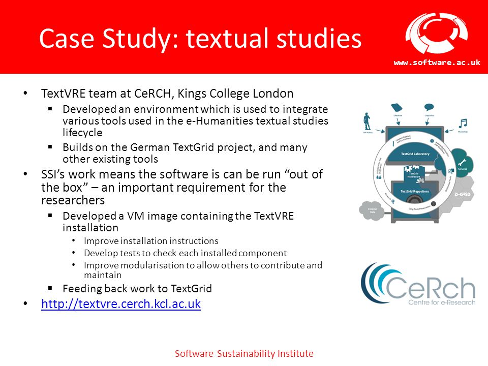 Software Sustainability Institute www.software.ac.uk Case Study: textual studies TextVRE team at CeRCH, Kings College London  Developed an environment which is used to integrate various tools used in the e-Humanities textual studies lifecycle  Builds on the German TextGrid project, and many other existing tools SSI's work means the software is can be run out of the box – an important requirement for the researchers  Developed a VM image containing the TextVRE installation Improve installation instructions Develop tests to check each installed component Improve modularisation to allow others to contribute and maintain  Feeding back work to TextGrid http://textvre.cerch.kcl.ac.uk