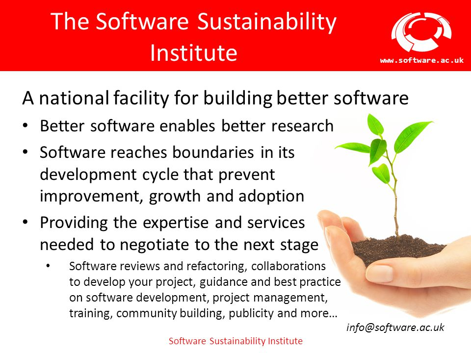 Software Sustainability Institute www.software.ac.uk The Software Sustainability Institute A national facility for building better software Better software enables better research Software reaches boundaries in its development cycle that prevent improvement, growth and adoption Providing the expertise and services needed to negotiate to the next stage Software reviews and refactoring, collaborations to develop your project, guidance and best practice on software development, project management, training, community building, publicity and more… info@software.ac.uk