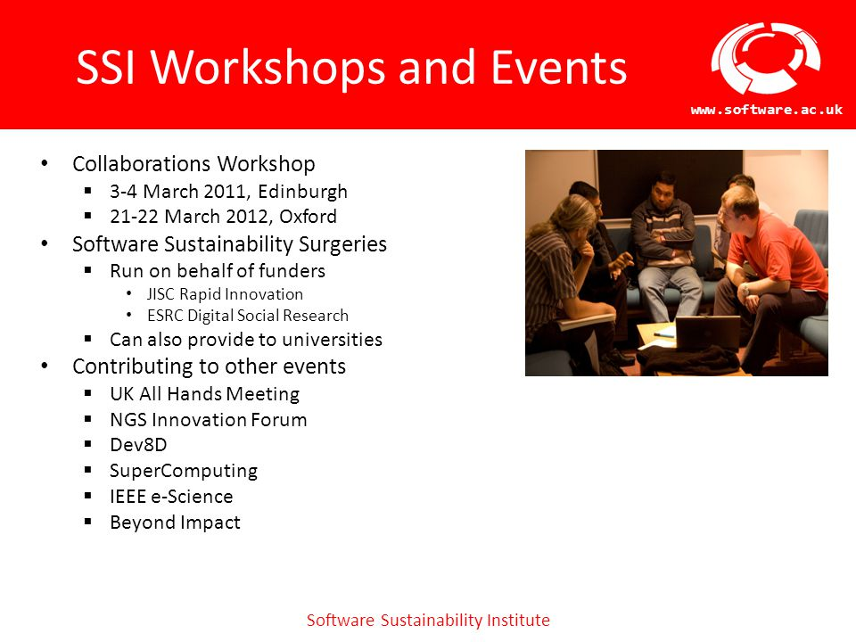 Software Sustainability Institute www.software.ac.uk SSI Workshops and Events Collaborations Workshop  3-4 March 2011, Edinburgh  21-22 March 2012, Oxford Software Sustainability Surgeries  Run on behalf of funders JISC Rapid Innovation ESRC Digital Social Research  Can also provide to universities Contributing to other events  UK All Hands Meeting  NGS Innovation Forum  Dev8D  SuperComputing  IEEE e-Science  Beyond Impact
